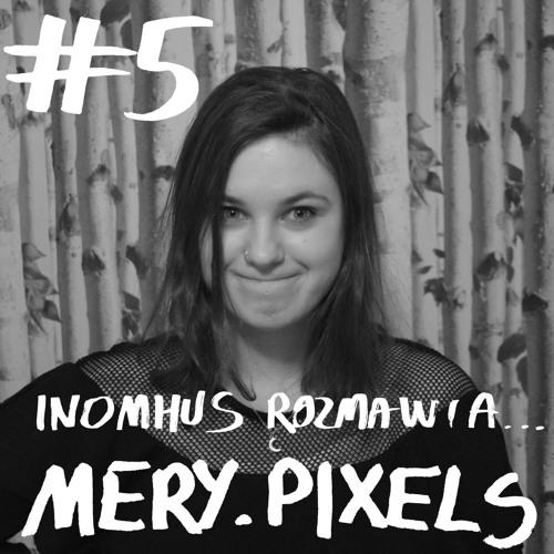 INOMHUS ROZMAWIA... #5: MERY.PIXELS