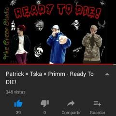 Ready To DIE! - Patrick x TSKA x Primm