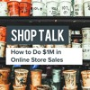 Shop Talk: How To Do $1M In Online Store Sales