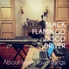 Black Flamingo Disco Driver / About some love songs