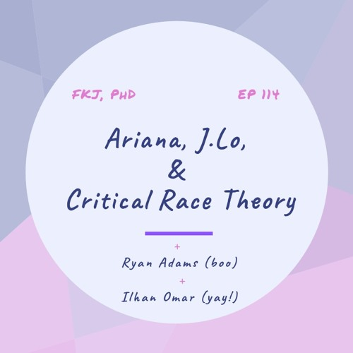 Ep 114: Ariana, J. Lo, & Critical Race Theory