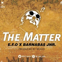 E.F.O - The Matter (Ft. Barnaba$ Jnr.) (Prod. By WvD) (mixed by XLC).mp3