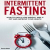 Intermittent Fasting: How to Easily Lose Weight, Keep It Off, and Improve Your Health By Sandra Whit