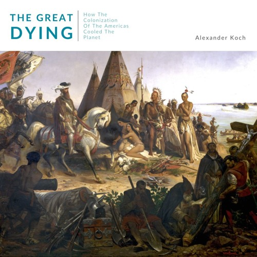 # 177 | The Great Dying: How The Colonization Of The Americas Cooled The Planet w/ Alexander Koch