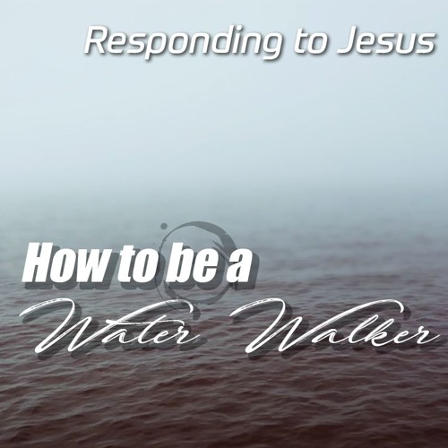 Responding to Jesus - How to be a Water Walker