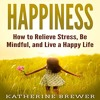 Happiness: How to Relieve Stress, Be Mindful, and Live a Happy Life By Katherine Brewer Audiobook Ex