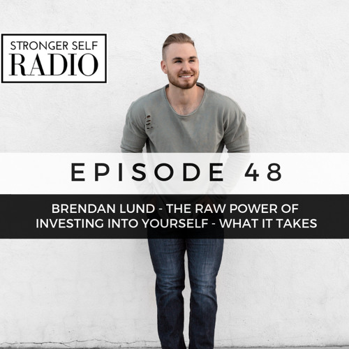 Episode 48 - Brendan Lund - The Raw Power Of Investing Into Yourself - What It Takes