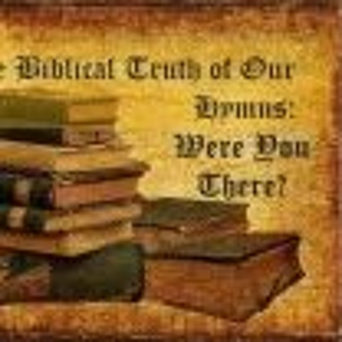 The Biblical Truth Of Our Hymns. Were You There