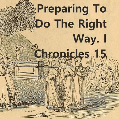 Preparing To Do The Right Way. I Chronicles 15