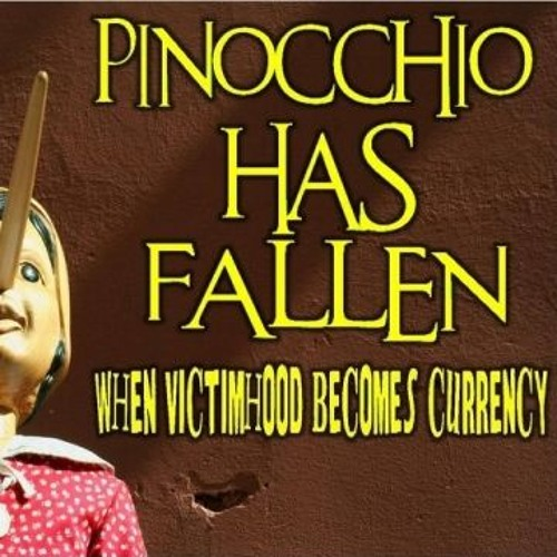 'PINOCCHIO HAS FALLEN – WHEN VICTIMHOOD BECOMES CURRENCY' – February 22, 2019
