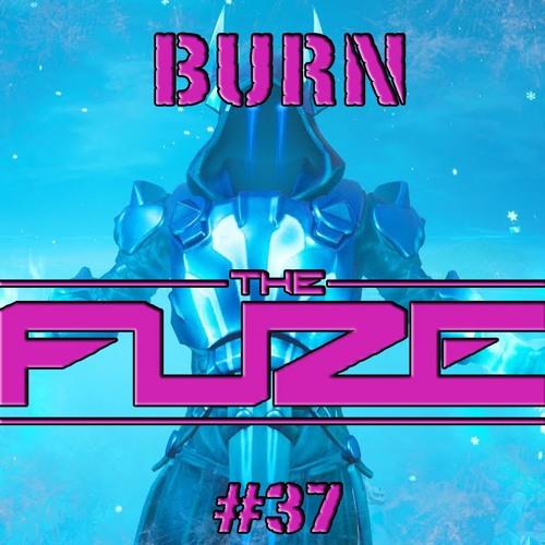 Burn The Fuze #37