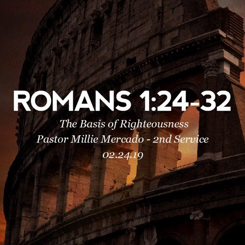 02.24.19 - Romans 1:24-32 - The Basis of Righteousness - Pastor Millie Mercado - 2nd Service