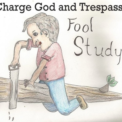 Fool Study. Fools Charge God And Trespass.