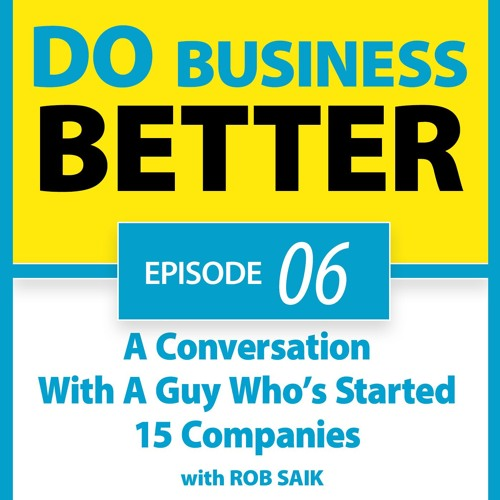 06 - A Conversation With A Guy Who's Started 15 Companies (Rob Saik)