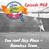 Ep 68 You Rent This Place - Homeless Scum