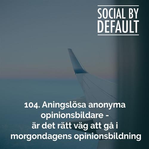 104. Aningslösa anonyma opinionsbildare - är det rätt väg att gå i morgondagens opinionsbildning.