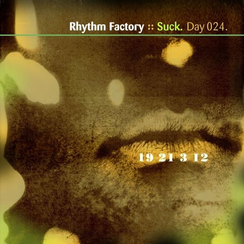 """Rhythm Factory """"Suck"""" Day 024."""