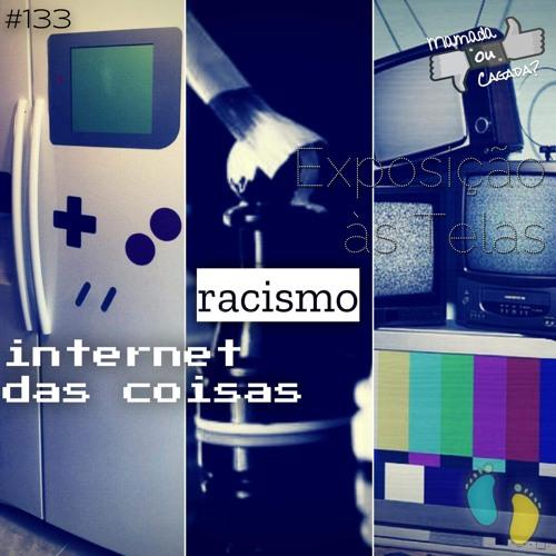 #133. Mamada ou Cagada: Internet das Coisas, Racismo e Exposição às Telas (ao vivo)