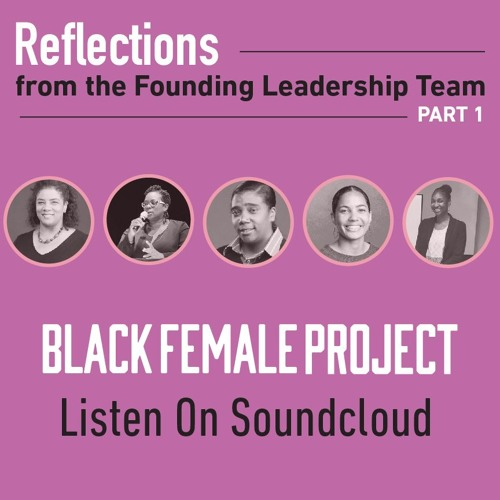 Reflections from the Founding BlackFemaleProject Leadership Team, Part 1