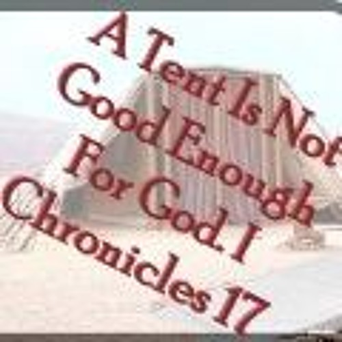 A Tent Is Not Good Enough For God. I Chronicles 17