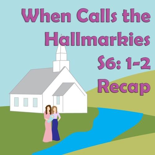 When Calls the Hallmarkies S6: Ep 1-2 Recap