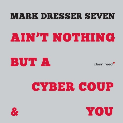 Ain't Nothing But A Cyber Coup & You - Mark Dresser Seven
