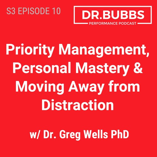 S3E10 // Priority Management, Personal Mastery & Moving Away from Distraction w/ Dr. Greg Wells PhD