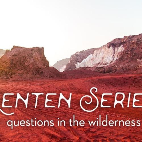 Listen Now - Questions in the Wilderness - Luke 4: 1-13