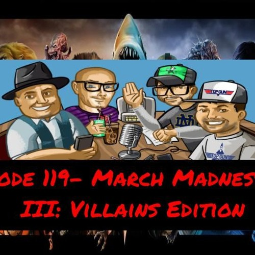 Episode 119- March Madness Vol III: Villains Edition
