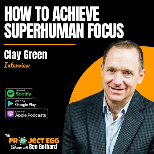 How To Achieve Superhuman Focus: Clay Green