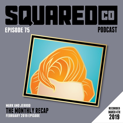 Episode 75:  February 2019 Recap