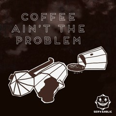Coffee ain't the problem