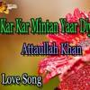 Kar Kar Mintan Yaar Diyan - love Song - Attaullah Khan