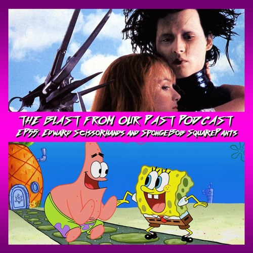Episode 55: Edward Scissorhands/SpongeBob SquarePants