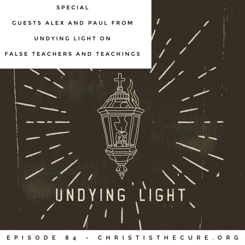Ep. 084 - Special Guests Alex & Paul from Undying Light on False Teachers and Teachings