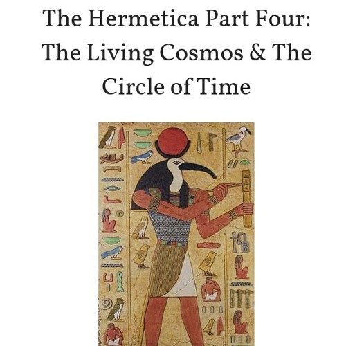 The Hermetica Part Four: Living Cosmos & the Circle of Time