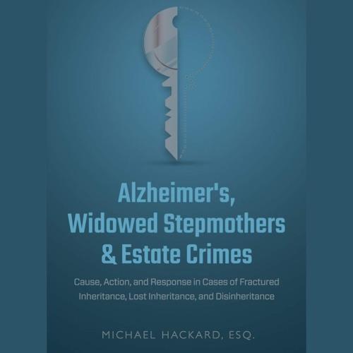 Alzheimer's, Widowed Stepmothers, and Estate Crimes - Michael Hackard Interview - 03/14/19