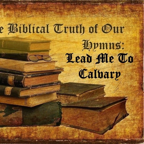 Biblical Truth Of Our Hymns. Lead Me To Calvary.