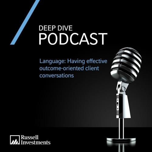 Deep Dive | Language: Having effective outcome-oriented client conversations