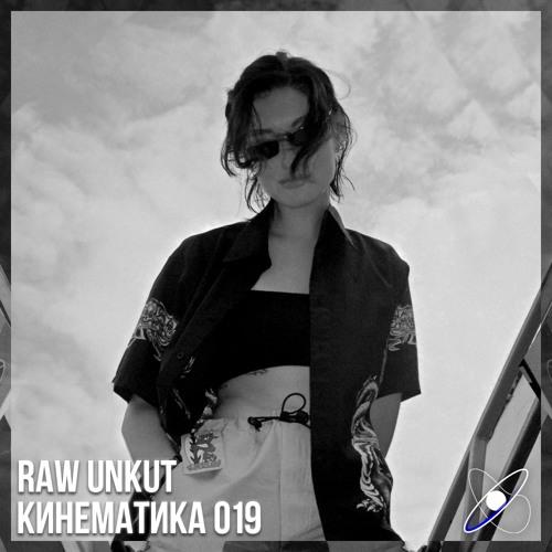 КИНЕМАТИКА 019: Raw Unkut