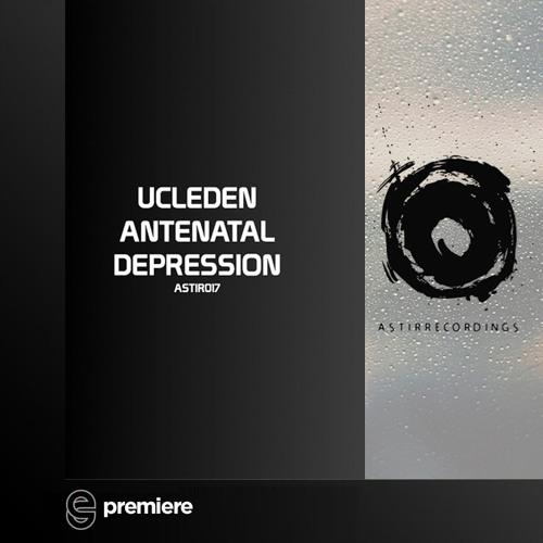 Premiere: Ucleden - Antenatal Depression - ASTIR Recordings