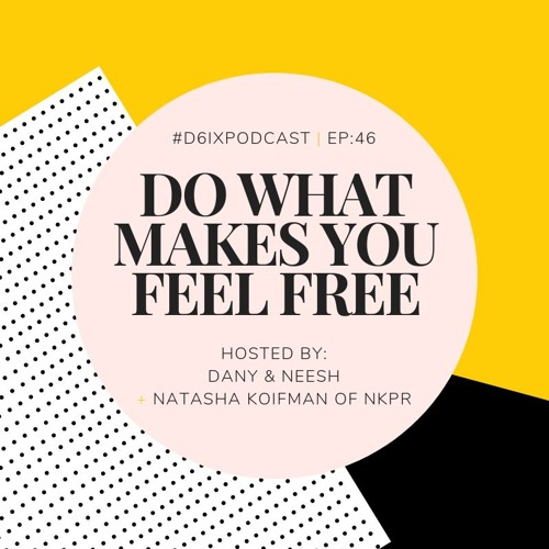D6IX E46: Do What Makes You Feel Free feat. Natasha Koifman of NKPR