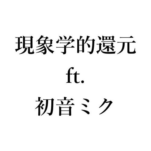 現象学的還元 ft. 初音ミク (Lyrics by 九鬼周造)