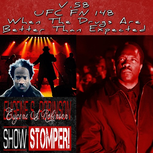 V.58: UFC FN 148 When The Drugs Are Better Than Expected On The Eugene S. Robinson Show Stomper!