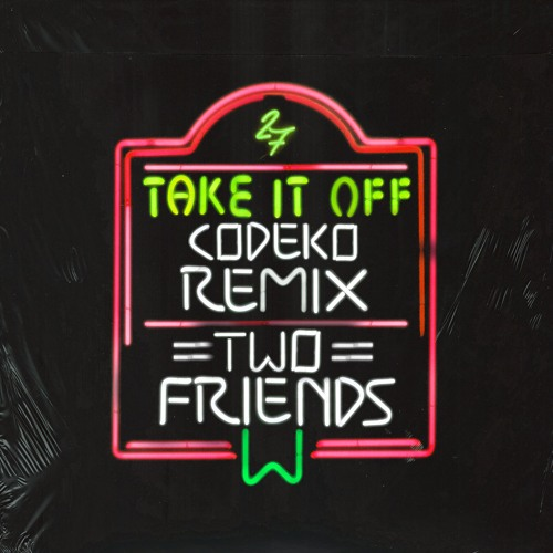 Two Friends - Take It Off (Codeko Remix)