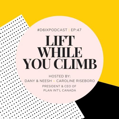 D6IX E47: Lift While You Climb feat. Caroline Riseboro, President & CEO of Plan International Canada