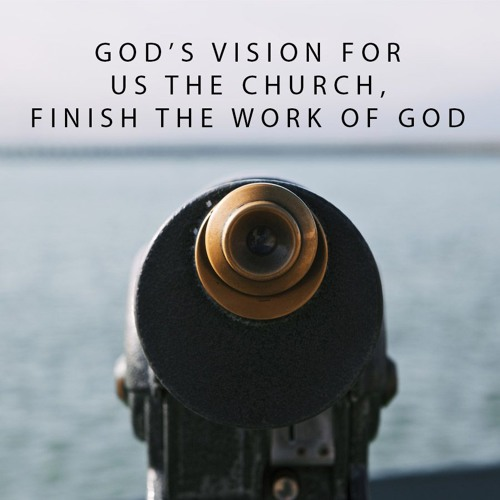 Gods Vision For Us The Church, Finish The Work Of God - Catch The Vision Series Pt. 9