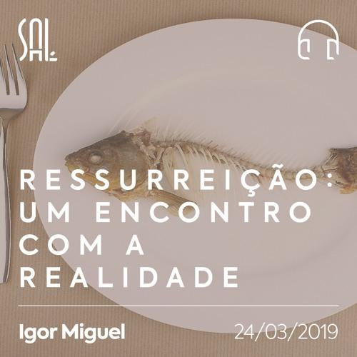 Ressurreição: Um Encontro com a Realidade - Igor Miguel - 24/03/2019