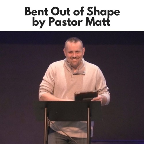 Bent Out of Shape - Pastor Matt - Cornerstone Christian Fellowship