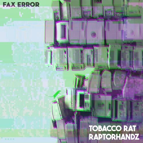 Tobacco Rat x Raptorhandz - Fax Error